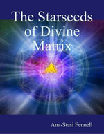 The Starseeds of Divine Matrix - Ana-Stasi Fennell