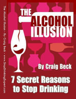 The Alcohol Illusion : 7 Secret Reasons to Stop Drinking - Mr Craig Beck