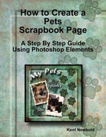 How to Create a Pets Scrapbook Page : A Step by Step Guide Using Photoshop Elements - Kent Newbold