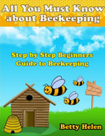 All You Must Know About Beekeeping : Step By Step Beginners Guide to Beekeeping - Betty Helen