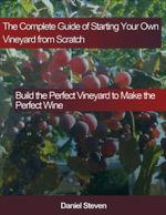The Complete Guide of Starting Your Own Vineyard from Scratch : Build the Perfect Vineyard to Make the Perfect Wine - Daniel Steven