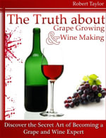 The Truth About Grape Growing and Wine Making : Discover the Secret Art of Becoming a Grape and Wine Expert - Robert Taylor
