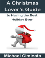 A Christmas Lover's Guide to Having the Best Holiday Ever - Michael Cimicata