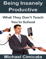 Being Insanely Productive : What They Don't Teach You In School - Michael Cimicata