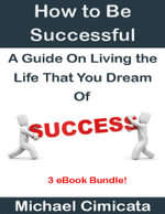 How to Be Successful : A Guide On Living the Life That You Dream Of (3 eBook Bundle) - Michael Cimicata