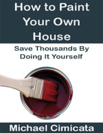 How to Paint Your Own House : Save Thousands By Doing It Yourself - Michael Cimicata