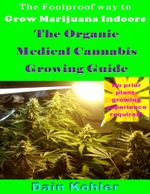 The Foolproof Way to Grow Marijuana Indoors : The Organic Medical Cannabis Growing Guide - Dain Kohler