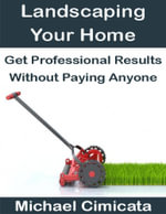 Landscaping Your Home : Get Professional Results Without Paying Anyone - Michael Cimicata