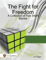 The Fight for Freedom - A Collection of Five Short Stories - J P Singh
