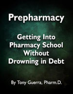 Prepharmacy : Getting Into Pharmacy School Without Drowning in Debt - Tony Guerra