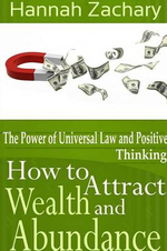 How to Attract Wealth and Abundance : The Power of Universal Law and Positive Thinking - Hannah Zachary