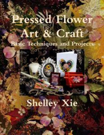 Pressed Flower Art & Craft Basic Techniques and Projects - Shelley Xie