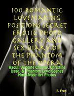 100 Romantic Lovemaking Positions Secret Erotic Photo Gallery and Sex Diary of The Phantom of the Opera : Raoul, Vicomte Chagny, Christine Daae, & Phan - B. Free