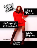 Dating Asian Women : What to Know and How to Behave When Dating an Asian Woman - Daniel Marques