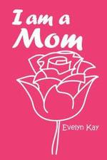 I Am a Mom - Evelyn Kay