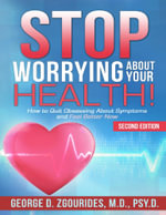 Stop Worrying about Your Health! How to Quit Obsessing about Symptoms and Feel Better Now - Second Edition - George D. Zgourides