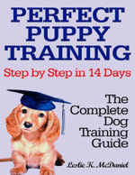 Perfect Puppy Training Step by Step in 14 Days : The Complete Dog Training Guide - Leslie K. McDaniel
