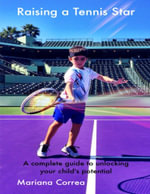 Raising a Tennis Star : A Complete Guide to Unlocking Your Child's Potential! - Mariana Correa