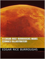 4 Edgar Rice Burroughs Mars Stories (Illustrated) - Edgar Rice Burroughs