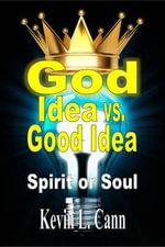 God Idea vs. Good Idea : Spirit or Soul - Kevin L Cann