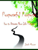 Purposeful Purpose - How to Discover Your Life Purpose - Jack Moore