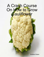 A Crash Course On How to Grow Cauliflower - Andrea Green