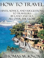 How to Travel : Hints, Advice, and Suggestions to Travelers By Land and Sea All Over the Globe - Thomas W. Knox
