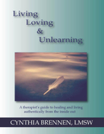 Living, Loving & Unlearning : A Therapist's Guide to Healing and Living Authentically from the Inside Out - Cynthia Brennen
