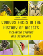 Curious Facts in the History of Insects : Including Spiders and Scorpions (Illustrated) - Frank Cowan