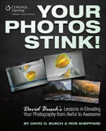 Your Photos Stink! : David Busch's Lessons in Elevating Your Photography from Awful to Awesome - David Busch
