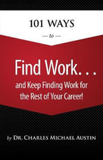 101 Ways to Find Work ...and Keep Finding Work for the Rest of Your Career! : AND KEEP FINDING WORK/REST/CAREER - Charles Austin