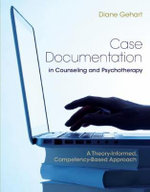 Case Documentation in Counseling and Psychotherapy : A Theory-Informed, Competency-Based Approach - Diane R. Gehart