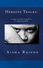 Heroine Tracks : essays and poetry from a Superwoman - Aisha Z Raison