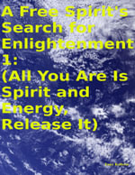 A Free Spirit's Search for Enlightenment 1 : (All You Are Is Spirit and Energy, Release It) - Tony Kelbrat