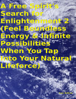 A Free Spirit's Search for Enlightenment 2 : (Feel Boundless Energy & Infinite Possibilities When You Tap Into Your Natural Lifeforce) - Tony Kelbrat