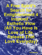 A Free Spirit's Search for Enlightenment 4 : Inspired - Esthetic Flow (All You Have Is Love of Life, Release That Love Everyday) - Tony Kelbrat