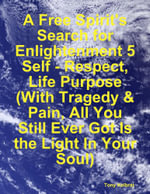 A Free Spirit's Search for Enlightenment 5 : Self - Respect, Life Purpose (with Tragedy & Pain, All You Still Ever Got Is the Light in Your Soul) - Tony Kelbrat