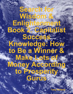Search for Wisdom & Enlightenment : Book 2. Capitalist Success Knowledge: How to Be a Winner & Make Lots of Money According to Prosperity Gurus - Tony Kelbrat