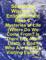 Search for Wisdom & Enlightenment : Book 4. Mysteries of Life (Where Do We Come From? Is There Life After Death, a God? Who Are the Ets Visiting Earth? - Tony Kelbrat