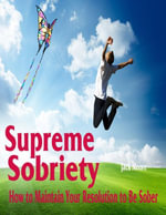 Supreme Sobriety - How to Maintain Your Resolution to Be Sober - Jack Moore
