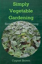 Simply Vegetable Gardening-Simple Organic Gardening Tips for the Beginning Gardener - Donna Brown