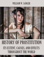 The History of Prostitution : Its Extent, Causes, and Effects Throughout the World (Illustrated) - William W. Sanger