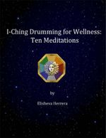 I Ching Drumming for Wellness : Ten Meditations - Elisheva Herrera