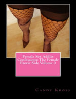 Female Sex Addict Confessions : The Female Erotic Side Volume 3 - Candy Kross