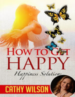 How to Get Happy : Happiness Solutions - Cathy Wilson