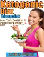 Ketogenic Diet Blueprint : Low Carb Diet Fast & Permanent Weight Loss - Cathy Wilson