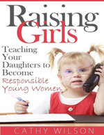 Raising Girls : Teaching Your Daughters to Become Responsible Young Women - Cathy Wilson