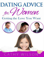 Dating Advice for Women : Getting the Love You Want - Cathy Wilson