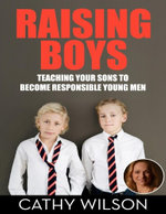 Raising Boys : Teaching Your Sons to Become Responsible Men - Cathy Wilson