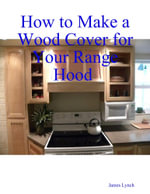 How to Make a Wood Cover for Your Range Hood Cabinet - James Lynch